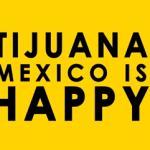 Tijuana is Happy